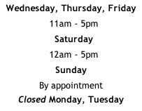 Wednesday, Thursday, Friday   11am - 5pm   Saturday   12am - 5pm Sunday By appointment Closed Monday, Tuesday